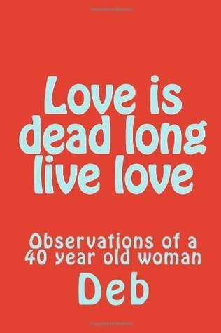 Love Is Dead Long Live Love: Observations of a 40 Year Old Woman  by  DEB