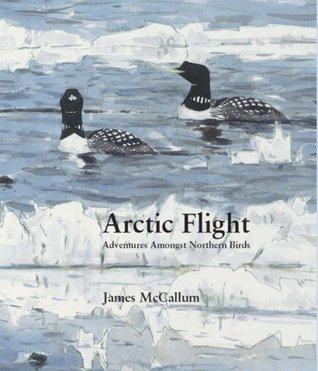 Arctic Flight: Adventures Amongst Northern Birds James McCallum