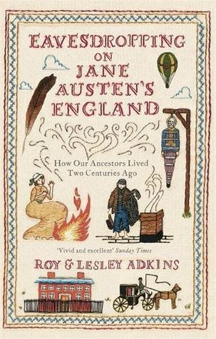Eavesdropping on Jane Austens England: How our ancestors lived two centuries ago  by  Roy A. Adkins