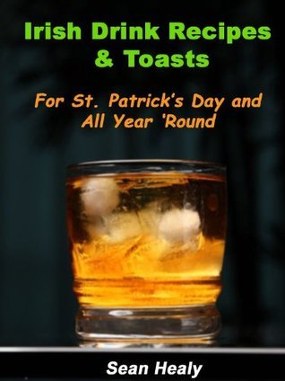 Irish Drink Recipes and Irish Toasts For St. Patricks Day And All Year Round! Sean Healy