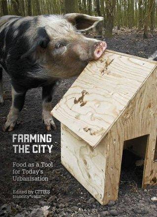 Farming the City: Food as a Tool for Todays Urbanization Francesca Miazzo