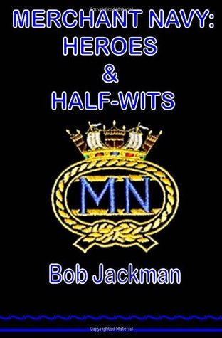Merchant Navy:  Heroes and Half-Wits  by  Bob Jackman