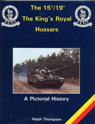 The Fifteenth-Nineteenth the Kings Royal Hussars: A Pictorial History Ralph Thompson