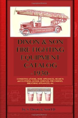 Dixon & Son Fire Fighting Equipment Catalog -1930-: Consisting of Hose, Hose Appliances, Helmets and Clothing, Gongs, Whistles, Fire Engines, Breathin S Dixon & Son LD