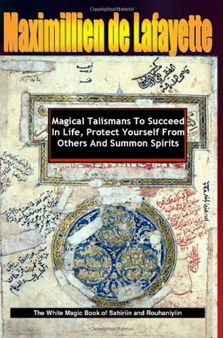 Magical Talismans To Succeed In Life, Protect Yourself From Others And Summon Spirits. Revised Maximillien de Lafayette