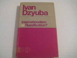Internationalism or Russification?: A Study in the Soviet Nationalities Problem  by  Ivan Dziuba