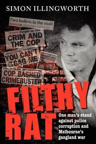 Filthy Rat - One Mans Stand Against Police Corruption and Melbournes Gangland War Simon Illingworth