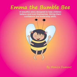 Emma the Bumble Bee: A beautiful story designed to help children believe and trust themselves. Giving them confidence and leadership skills.  by  Monica Dumont