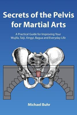 Secrets of the Pelvis for Martial Arts: A Practical Guide for Improving Your Wujifa, Taiji, Xingyi, Bagua and Everyday Life  by  Michael Buhr