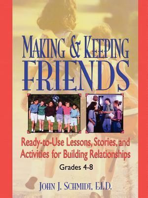 Making & Keeping Friends: Ready-To-Use Lessons, Stories, and Activities for Building Relationships, Grades 4-8 John J. Schmidt