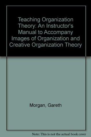 Teaching Organization Theory: An Instructors Manual To Accompany Images Of Organization And Creative Organization Theory: Instructors Manual To Accompany ... And  Creative Organization Theory  Gareth Morgan