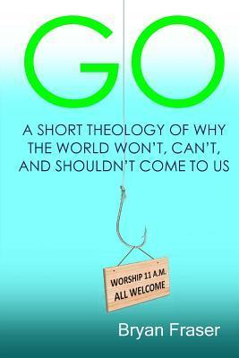 Go: A Short Theology of Why the World Wont, Cant, and Shouldnt Come to Us  by  Bryan Fraser