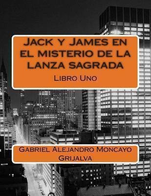 Jack y James En El Misterio de La Lanza Sagrada  by  Gabriel Alejandro Moncayo Grijalva