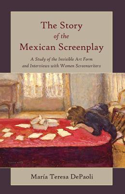 The Story of the Mexican Screenplay: A Study of the Invisible Art Form and Interviews with Women Screenwriters Maraia Teresa Depaoli