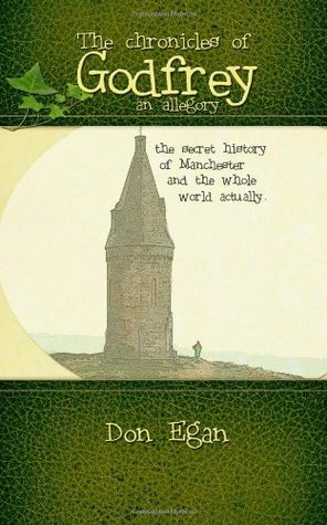 The Chronicles of Godfrey -An Allegory: The Secret History of Manchester and the Whole World Actually. Don Egan