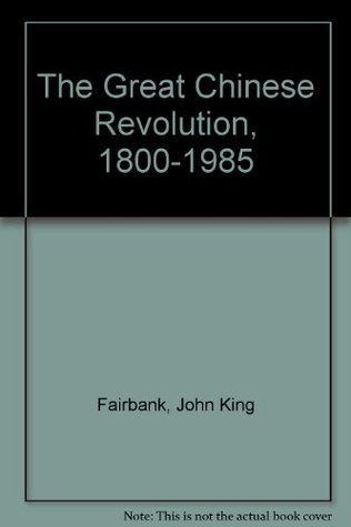 The Great Chinese Revolution, 1800 1985  by  John King Fairbank