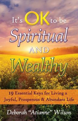 Its Ok to Be Spiritual and Wealthy: 19 Essential Keys for Living a Joyful, Prosperous & Abundant Life Deborah Atianne Wilson