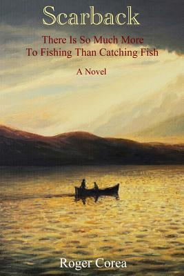 Scarback: There Is So Much More to Fishing Than Catching Fish Roger Corea