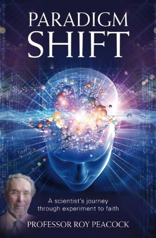 Paradigm Shift: A Scientists Journey Through Experiment to Faith Roy Peacock