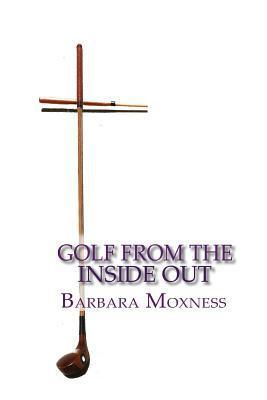 Golf from the Inside Out: The Secret to Playing Better Golf and Having More Fun Barbara Moxness