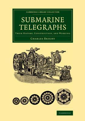 Submarine Telegraphs: Their History, Construction, and Working  by  Charles Bright