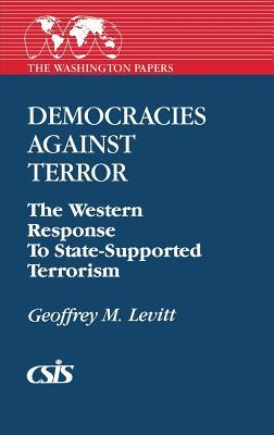 Democracies Against Terror: The Western Response to State-Supported Terrorism  by  Geoffrey M. Levitt