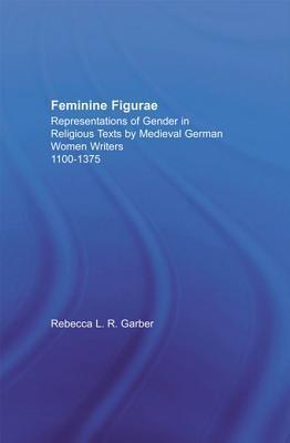 Feminine Figurae: Representations of Gender in Religious Texts Medieval German Women Writers, 1100-1475 by Rebecca L R Garber