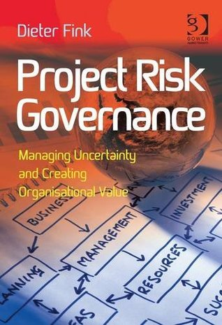 Project Risk Governance: Managing Uncertainty and Creating Organisational Value  by  Dieter Fink