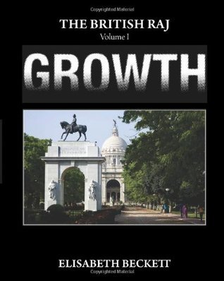 The British Raj: Volume I Growth  by  Elisabeth Beckett