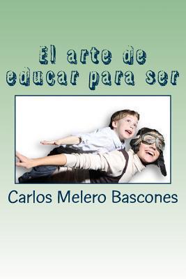 El Arte de Educar Para Ser.: Los Secretos de Una Conversacion Poderosa.  by  Carlos Melero Bascones
