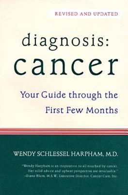 Diagnosis: Cancer Your Guide Through the First Few Months Wendy Schlessel Harpham