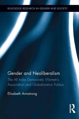 Gender and Neoliberalism: The All India Democratic Women S Association and Globalization Politics: The All India Democratic Women S Association and Globalization Politics  by  Elisabeth Armstrong