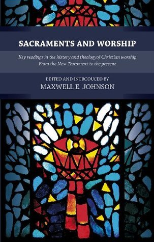 Sacraments and Worship: Key Readings in the History and Theology of Christian Worship, from the New Testament to the Present Maxwell E. Johnson