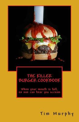 The Killer Burger Cookbook: When Your Mouth Is Full, No One Can Hear You Scream  by  Tim Murphy