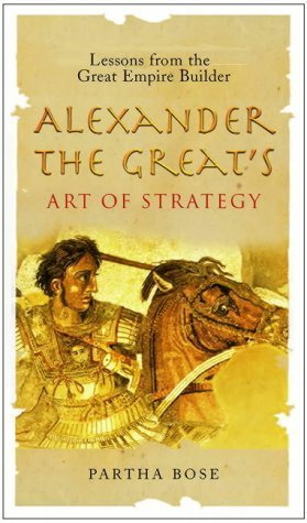 Alexander The Greats Art Of Strategy: Lessons From the Great Empire Builder  by  Partha Bose