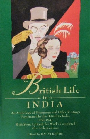 British Life in India: An Anthology of Humorous and Other Writings Perpetrated the British in India, 1750-1950, with Some Latitude for Works Completed After Independence by R.V. Vernede