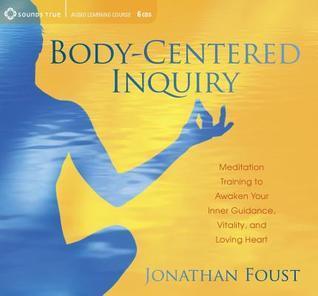Body-Centered Inquiry: Meditation Training to Awaken Your Inner Guidance, Vitality, and Loving Heart Jonathan Foust