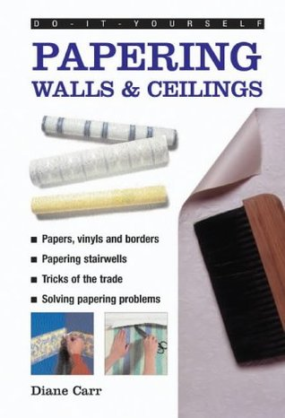 Do-It-Yourself: Papering Walls & Ceiling  by  Diane Carr