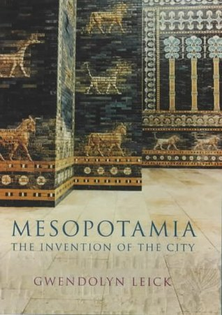 Mesopotamia: The Invention Of The City Gwendolyn Leick