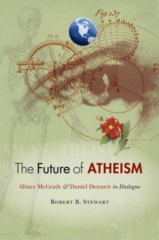 The Future of Atheism: Alister McGrath & Daniel Dennett in Dialogue. Edited  by  Robert B. Stewart by Robert B. Stewart