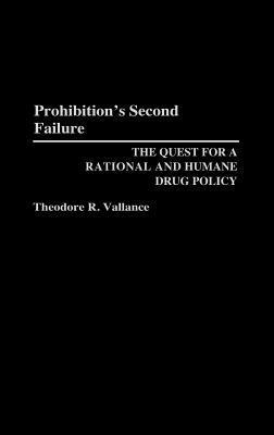 Prohibitions Second Failure: The Quest for a Rational and Humane Drug Policy  by  Theodore R. Vallance
