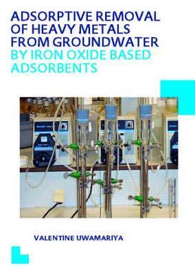 Adsorptive Removal of Heavy Metals from Groundwater  by  Iron Oxide Based Adsorbents: UNESCO-Ihe PhD Thesis by Valentine Uwamariya