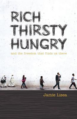 Rich Thirsty Hungry: And the Freedom That Finds Us There  by  Jamie Lisea