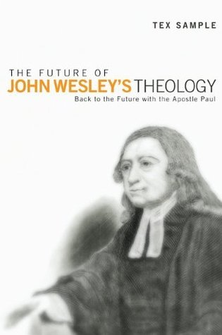 The Future of John Wesleys Theology: Back to the Future with the Apostle Paul  by  Tex Sample