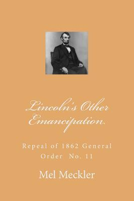 Lincolns Other Emancipation: Repeal of General Grants 1862 General Order 11 Mel Meckler