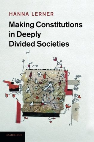 Making Constitutions in Deeply Divided Societies  by  Hanna Lerner