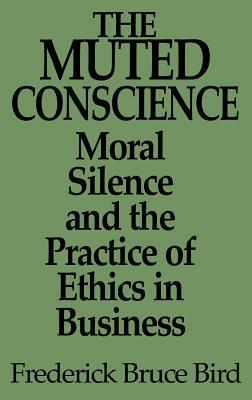 The Muted Conscience: Moral Silence and the Practice of Ethics in Business  by  Frederick Bruce Bird