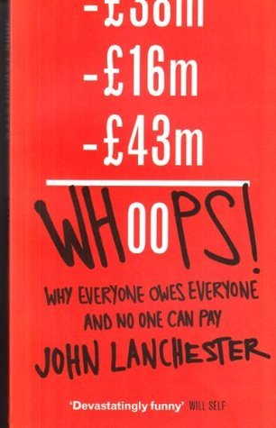 Whoops!: Why Everyone Owes Everyone and No One Can Pay John Lanchester