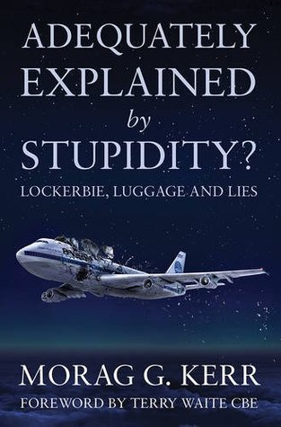Adequately Explained Stupidity?: Lockerbie, Luggage and Lies by Morag G. Kerr