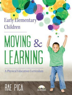 Early Elementary Children Moving and Learning: A Physical Education Curriculum Rae Pica